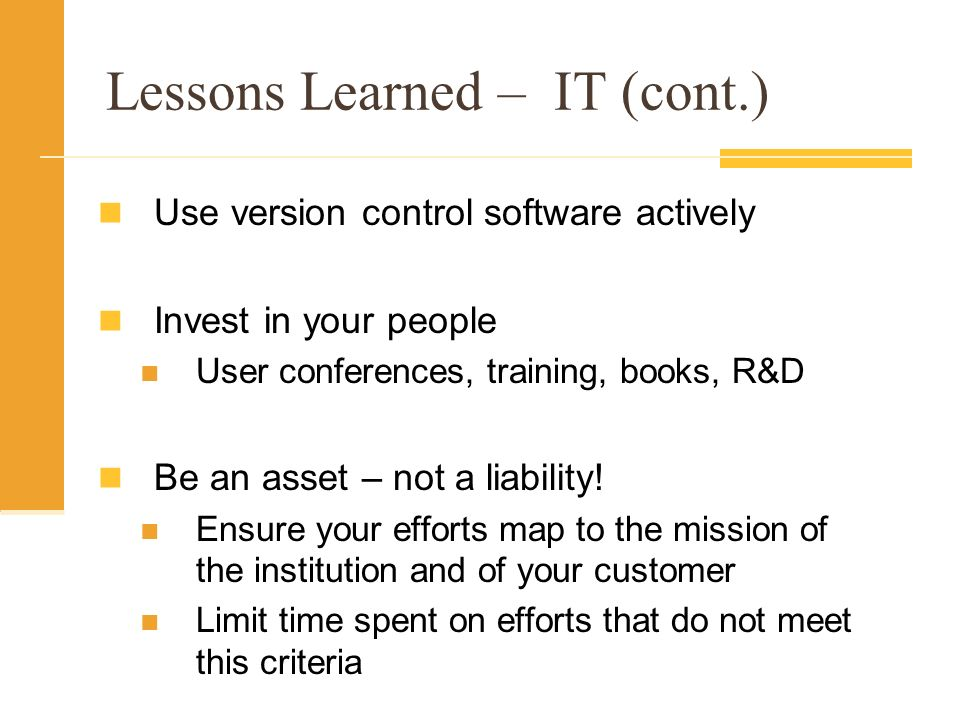 Lessons Learned – IT (cont.) Use version control software actively Invest in your people User conferences, training, books, R&D Be an asset – not a liability.