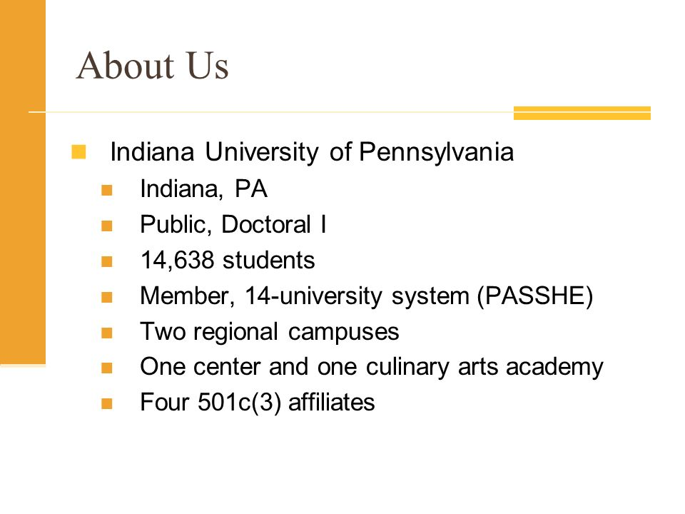 Indiana University of Pennsylvania Indiana, PA Public, Doctoral I 14,638 students Member, 14-university system (PASSHE) Two regional campuses One center and one culinary arts academy Four 501c(3) affiliates About Us