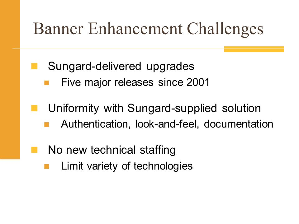 Banner Enhancement Challenges Sungard-delivered upgrades Five major releases since 2001 Uniformity with Sungard-supplied solution Authentication, look-and-feel, documentation No new technical staffing Limit variety of technologies