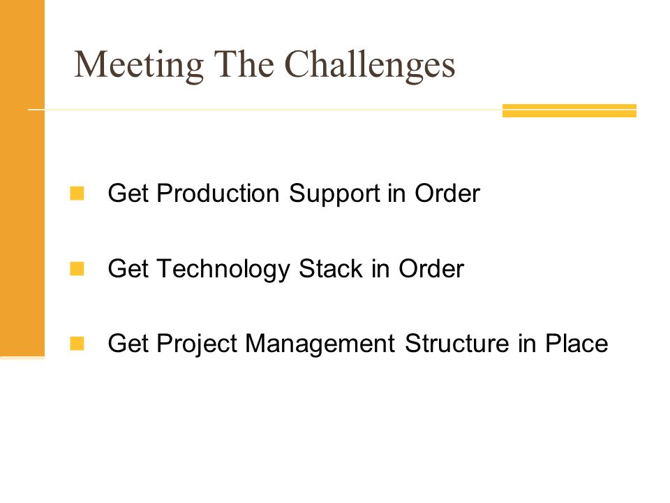 Meeting The Challenges Get Production Support in Order Get Technology Stack in Order Get Project Management Structure in Place