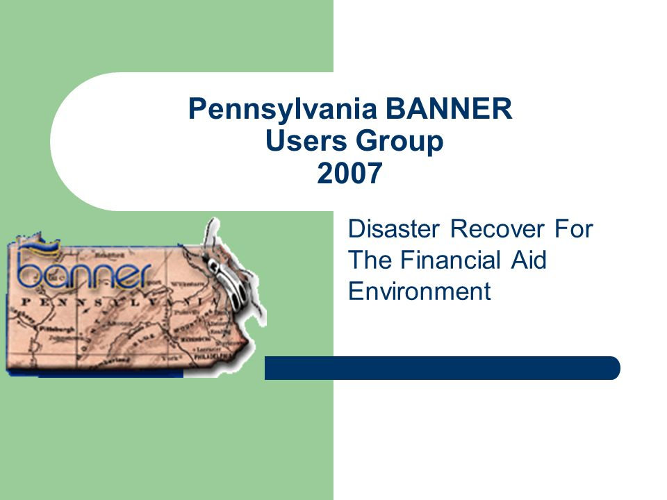 Pennsylvania BANNER Users Group 2007 Disaster Recover For The Financial Aid Environment