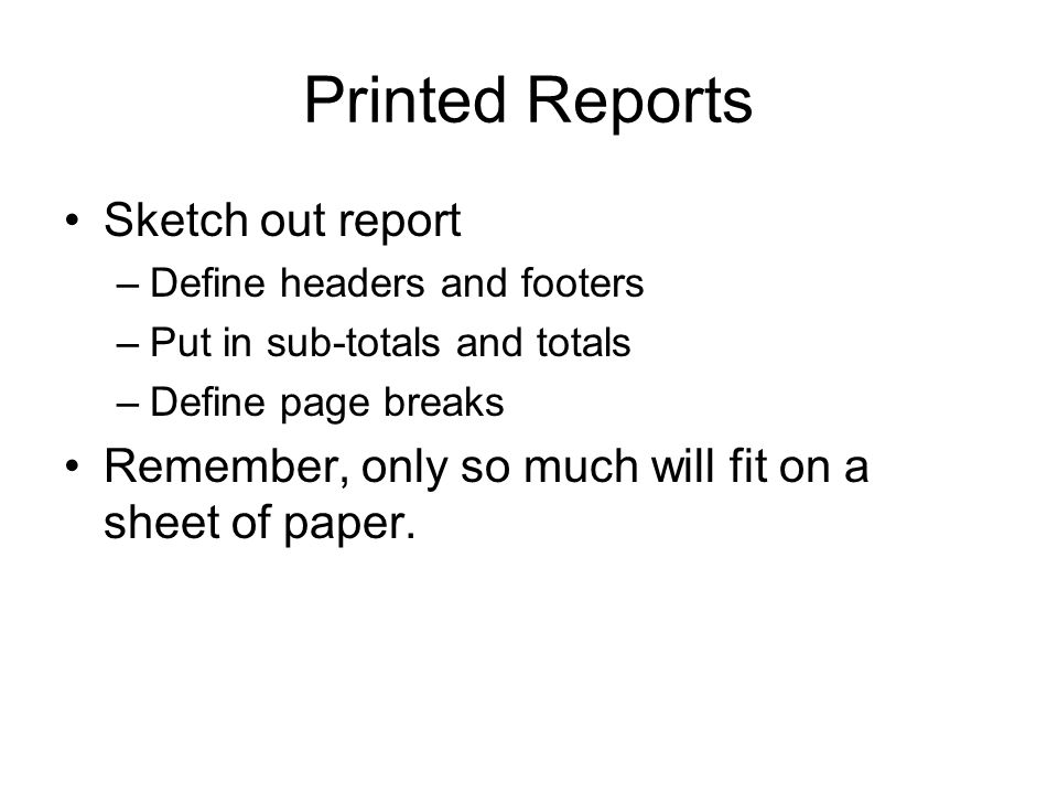 Printed Reports Sketch out report –Define headers and footers –Put in sub-totals and totals –Define page breaks Remember, only so much will fit on a sheet of paper.