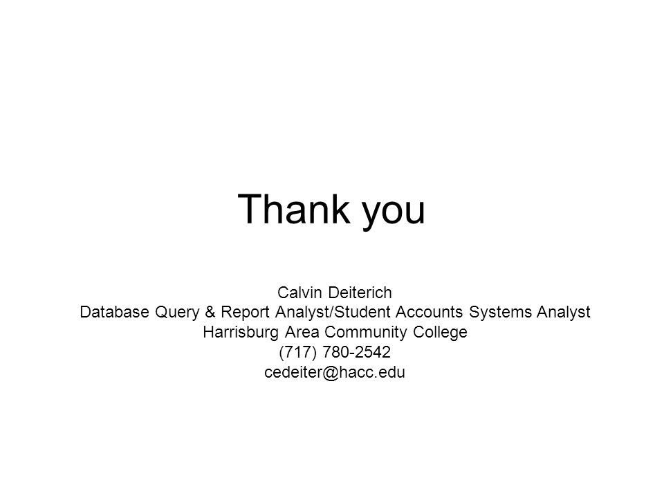 Thank you Calvin Deiterich Database Query & Report Analyst/Student Accounts Systems Analyst Harrisburg Area Community College (717) 780-2542 cedeiter@hacc.edu