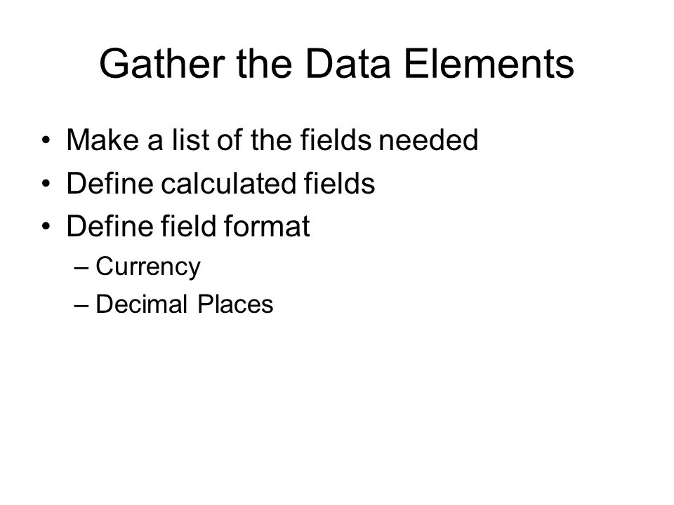 Gather the Data Elements Make a list of the fields needed Define calculated fields Define field format –Currency –Decimal Places