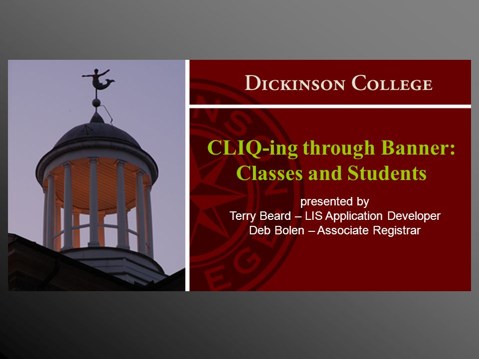 CLIQ-ing through Banner: Classes and Students presented by Terry Beard – LIS Application Developer Deb Bolen – Associate Registrar
