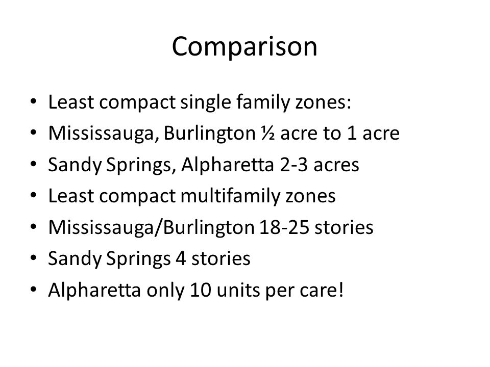 Comparison Least compact single family zones: Mississauga, Burlington ½ acre to 1 acre Sandy Springs, Alpharetta 2-3 acres Least compact multifamily zones Mississauga/Burlington 18-25 stories Sandy Springs 4 stories Alpharetta only 10 units per care!