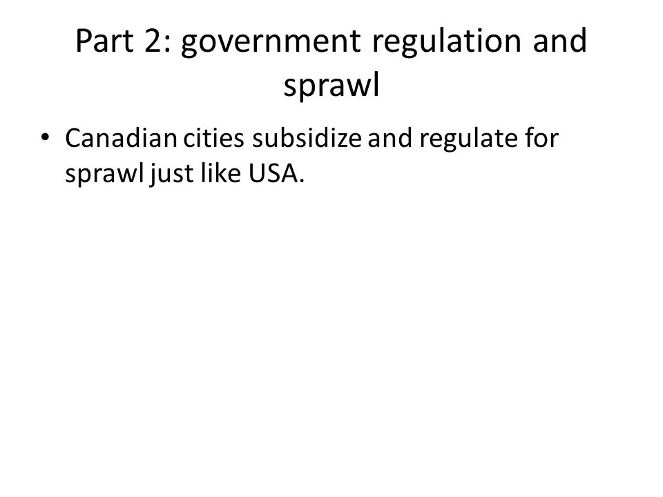Part 2: government regulation and sprawl Canadian cities subsidize and regulate for sprawl just like USA.