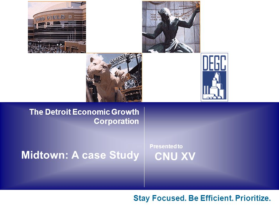The Detroit Economic Growth Corporation Midtown: A case Study Stay Focused.