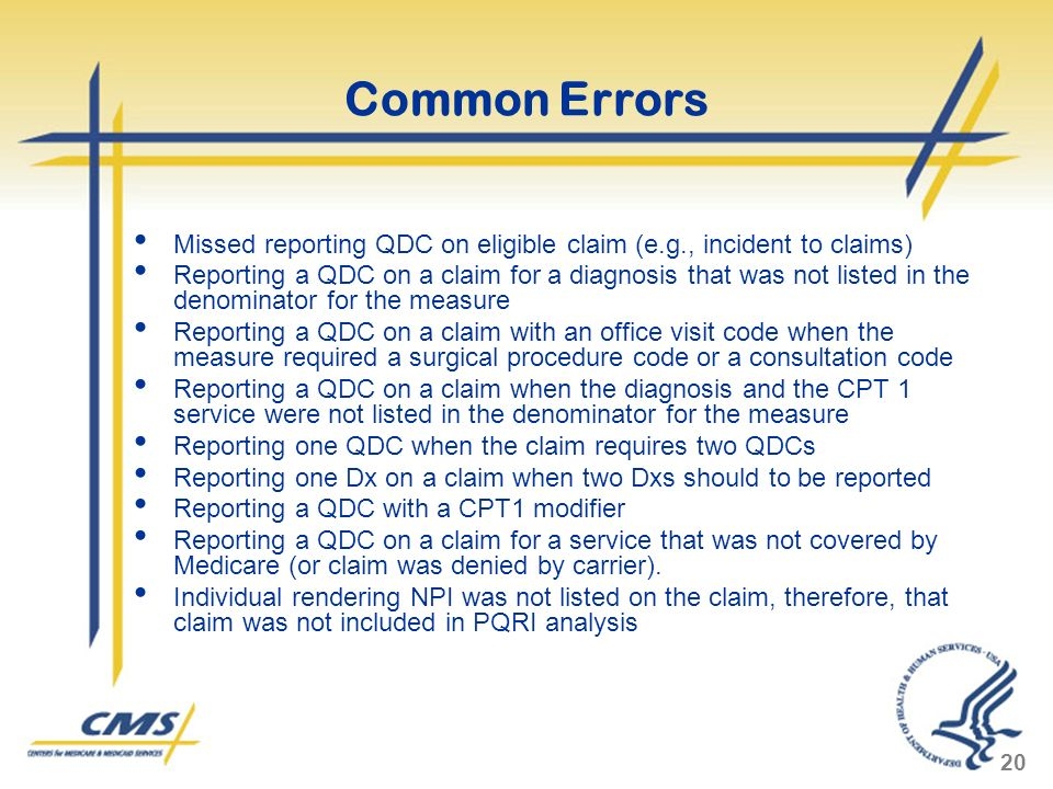 20 Common Errors Missed reporting QDC on eligible claim (e.g., incident to claims) Reporting a QDC on a claim for a diagnosis that was not listed in the denominator for the measure Reporting a QDC on a claim with an office visit code when the measure required a surgical procedure code or a consultation code Reporting a QDC on a claim when the diagnosis and the CPT 1 service were not listed in the denominator for the measure Reporting one QDC when the claim requires two QDCs Reporting one Dx on a claim when two Dxs should to be reported Reporting a QDC with a CPT1 modifier Reporting a QDC on a claim for a service that was not covered by Medicare (or claim was denied by carrier).