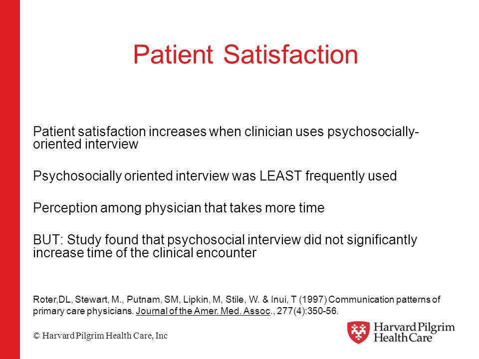 © Harvard Pilgrim Health Care, Inc Patient Satisfaction Patient satisfaction increases when clinician uses psychosocially- oriented interview Psychosocially oriented interview was LEAST frequently used Perception among physician that takes more time BUT: Study found that psychosocial interview did not significantly increase time of the clinical encounter Roter,DL, Stewart, M., Putnam, SM, Lipkin, M, Stile, W.