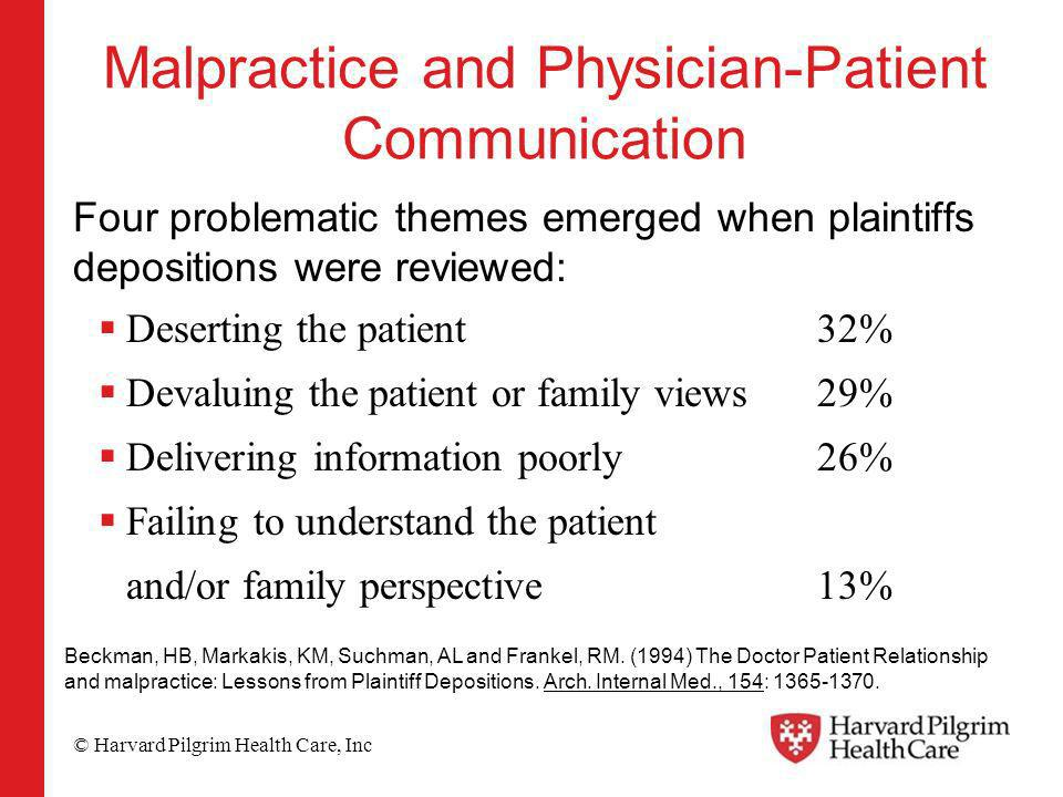 © Harvard Pilgrim Health Care, Inc Malpractice and Physician-Patient Communication Four problematic themes emerged when plaintiffs depositions were reviewed: Deserting the patient32% Devaluing the patient or family views29% Delivering information poorly26% Failing to understand the patient and/or family perspective13% Beckman, HB, Markakis, KM, Suchman, AL and Frankel, RM.