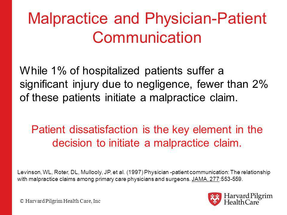 © Harvard Pilgrim Health Care, Inc Malpractice and Physician-Patient Communication While 1% of hospitalized patients suffer a significant injury due to negligence, fewer than 2% of these patients initiate a malpractice claim.