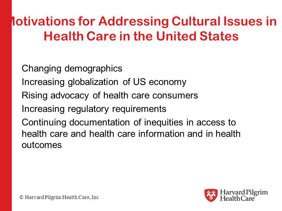 © Harvard Pilgrim Health Care, Inc Motivations for Addressing Cultural Issues in Health Care in the United States Changing demographics Increasing globalization of US economy Rising advocacy of health care consumers Increasing regulatory requirements Continuing documentation of inequities in access to health care and health care information and in health outcomes