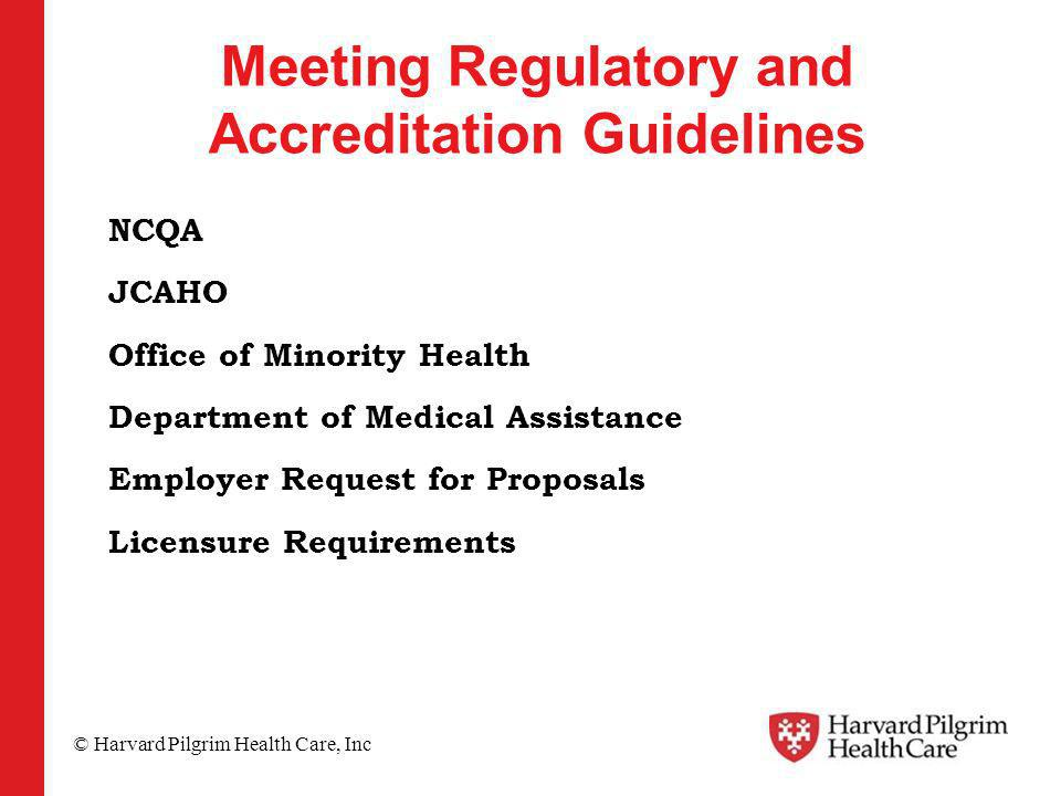 © Harvard Pilgrim Health Care, Inc Meeting Regulatory and Accreditation Guidelines NCQA JCAHO Office of Minority Health Department of Medical Assistance Employer Request for Proposals Licensure Requirements