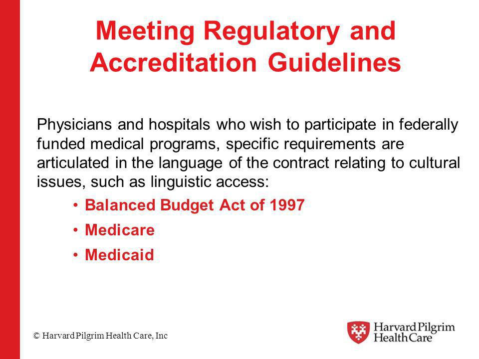 © Harvard Pilgrim Health Care, Inc Meeting Regulatory and Accreditation Guidelines Physicians and hospitals who wish to participate in federally funded medical programs, specific requirements are articulated in the language of the contract relating to cultural issues, such as linguistic access: Balanced Budget Act of 1997 Medicare Medicaid