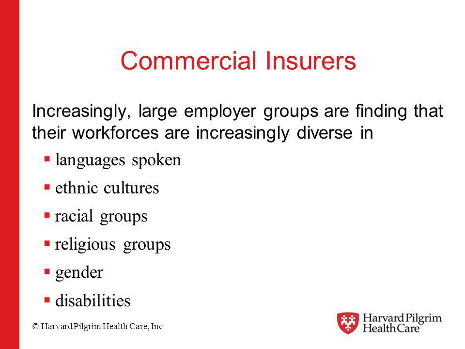 © Harvard Pilgrim Health Care, Inc Commercial Insurers Increasingly, large employer groups are finding that their workforces are increasingly diverse in languages spoken ethnic cultures racial groups religious groups gender disabilities