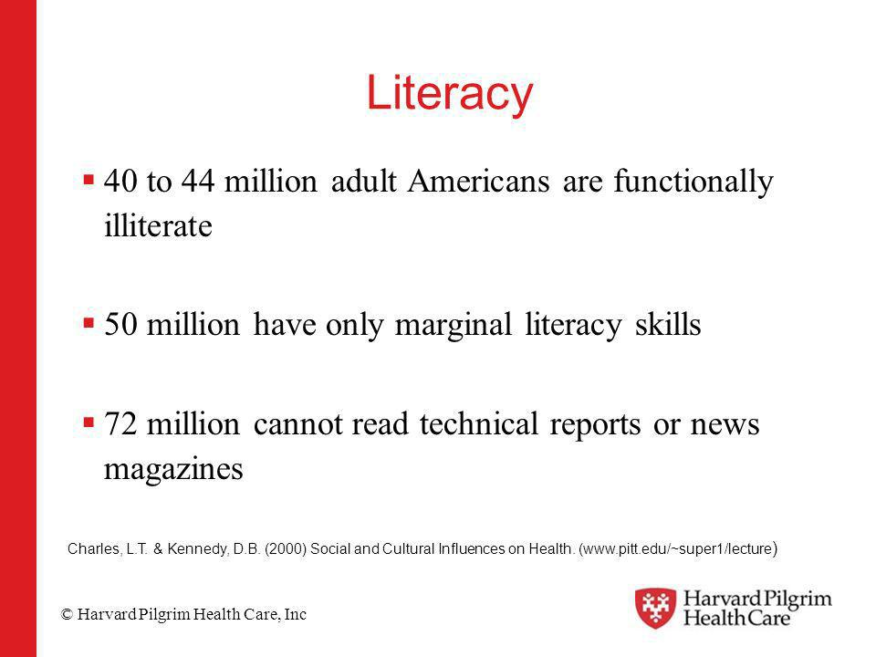 © Harvard Pilgrim Health Care, Inc Literacy 40 to 44 million adult Americans are functionally illiterate 50 million have only marginal literacy skills 72 million cannot read technical reports or news magazines Charles, L.T.