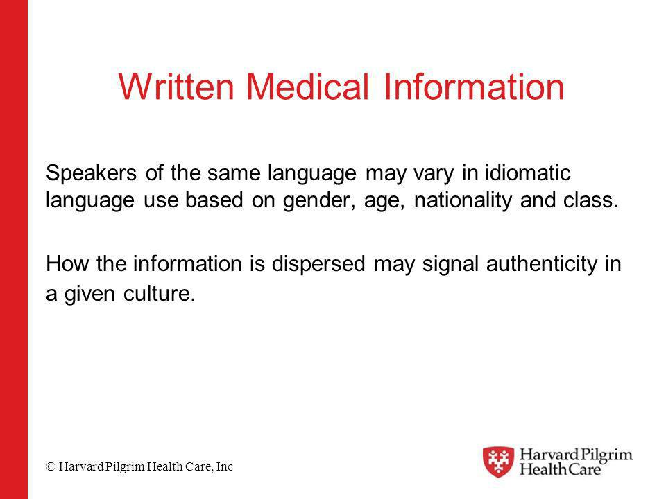 © Harvard Pilgrim Health Care, Inc Written Medical Information Speakers of the same language may vary in idiomatic language use based on gender, age, nationality and class.