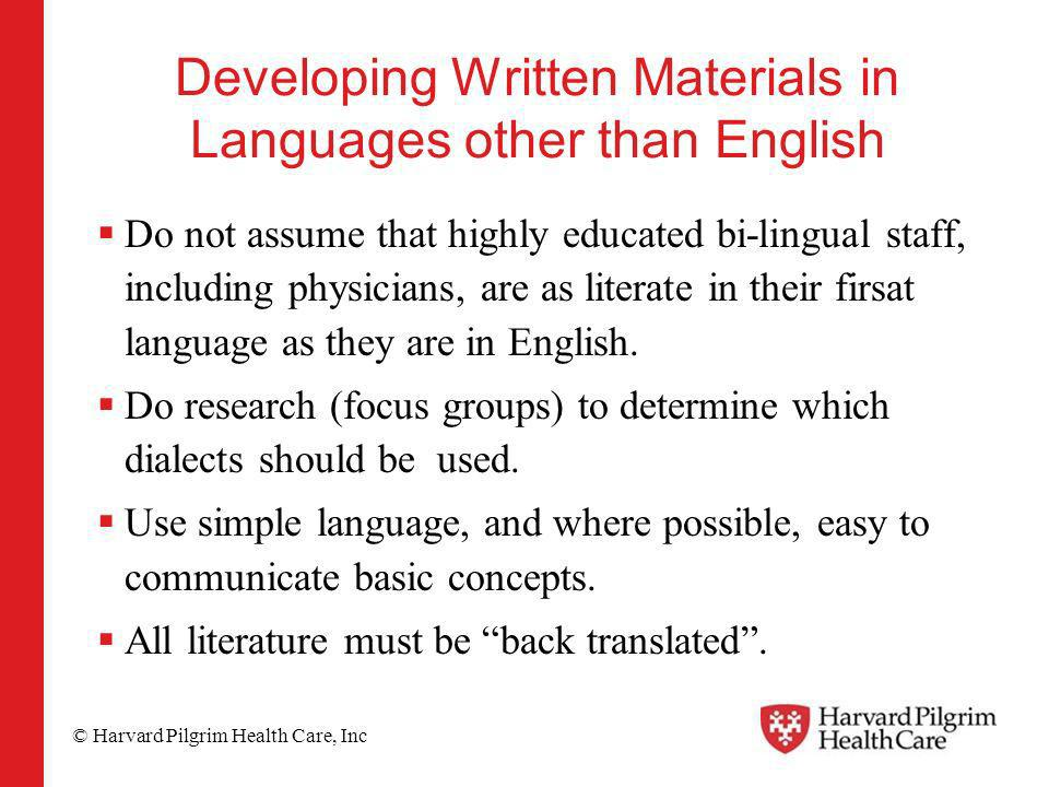 © Harvard Pilgrim Health Care, Inc Developing Written Materials in Languages other than English Do not assume that highly educated bi-lingual staff, including physicians, are as literate in their firsat language as they are in English.