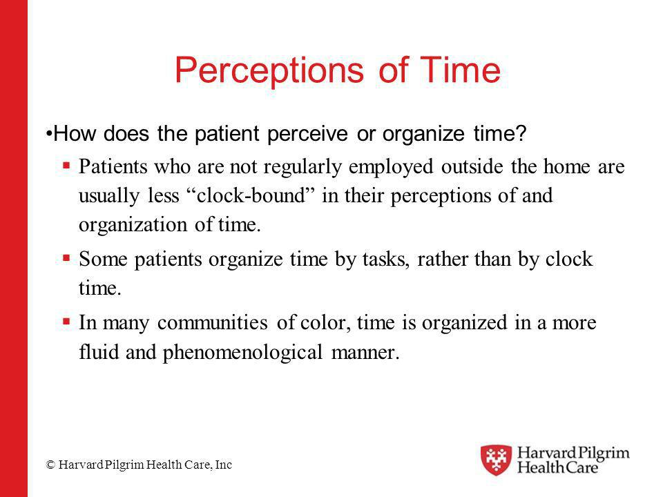 © Harvard Pilgrim Health Care, Inc Perceptions of Time How does the patient perceive or organize time.