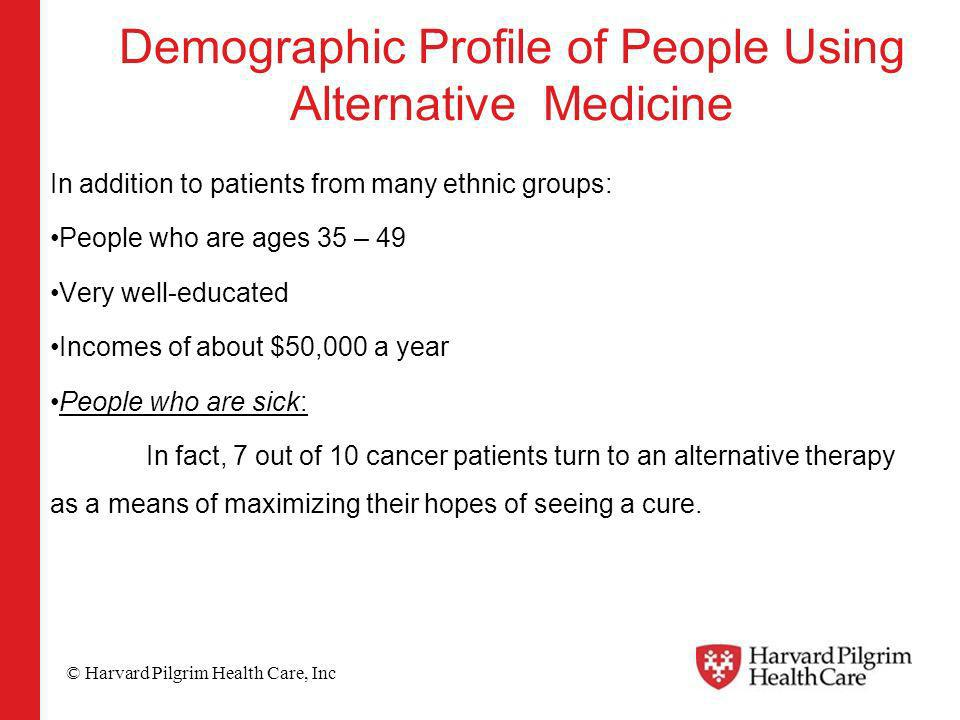 © Harvard Pilgrim Health Care, Inc Demographic Profile of People Using Alternative Medicine In addition to patients from many ethnic groups: People who are ages 35 – 49 Very well-educated Incomes of about $50,000 a year People who are sick: In fact, 7 out of 10 cancer patients turn to an alternative therapy as a means of maximizing their hopes of seeing a cure.