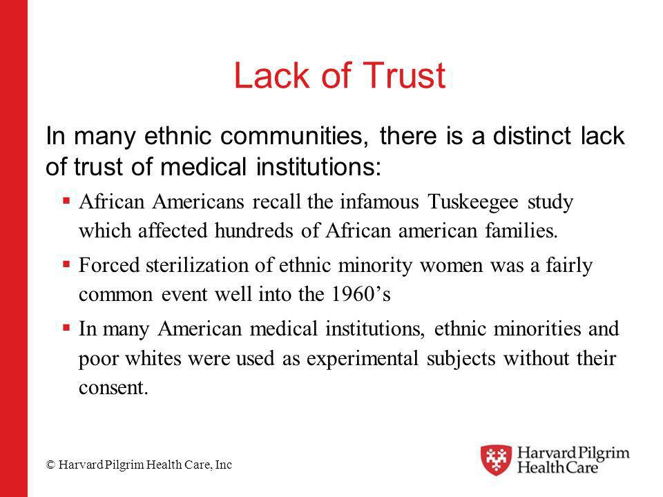 © Harvard Pilgrim Health Care, Inc Lack of Trust In many ethnic communities, there is a distinct lack of trust of medical institutions: African Americans recall the infamous Tuskeegee study which affected hundreds of African american families.