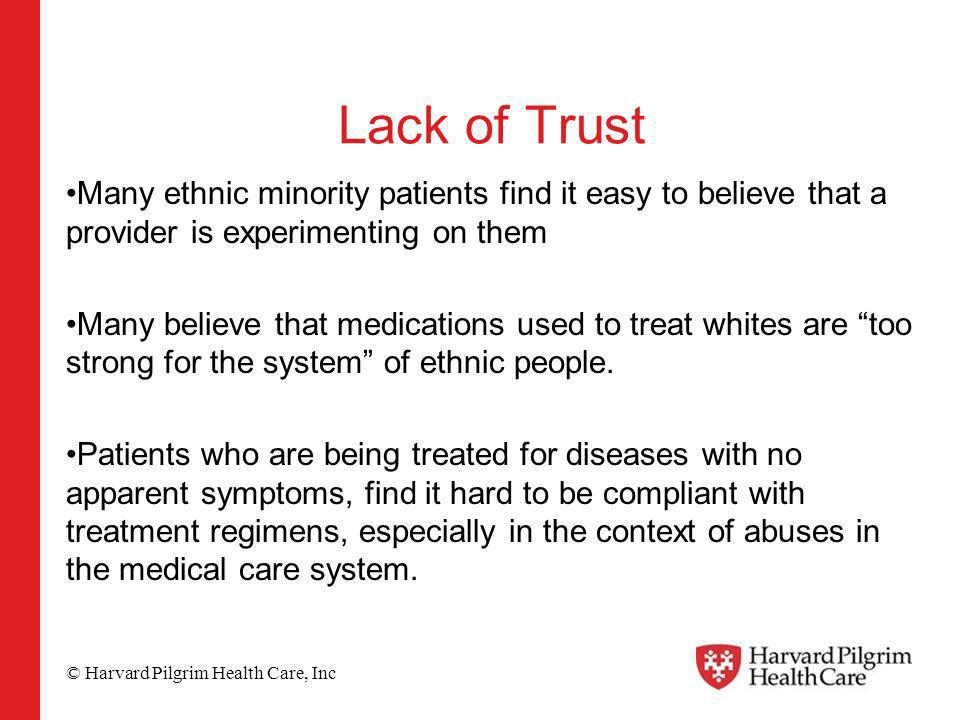 © Harvard Pilgrim Health Care, Inc Lack of Trust Many ethnic minority patients find it easy to believe that a provider is experimenting on them Many believe that medications used to treat whites are too strong for the system of ethnic people.