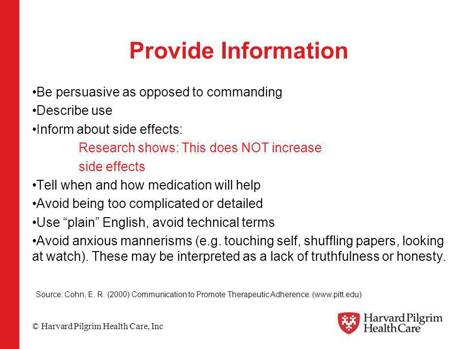 © Harvard Pilgrim Health Care, Inc Provide Information Be persuasive as opposed to commanding Describe use Inform about side effects: Research shows: This does NOT increase side effects Tell when and how medication will help Avoid being too complicated or detailed Use plain English, avoid technical terms Avoid anxious mannerisms (e.g.