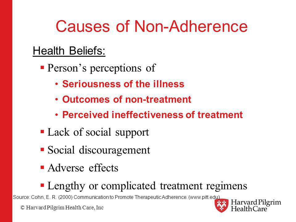 © Harvard Pilgrim Health Care, Inc Causes of Non-Adherence Health Beliefs: Persons perceptions of Seriousness of the illness Outcomes of non-treatment Perceived ineffectiveness of treatment Lack of social support Social discouragement Adverse effects Lengthy or complicated treatment regimens Source: Cohn, E.