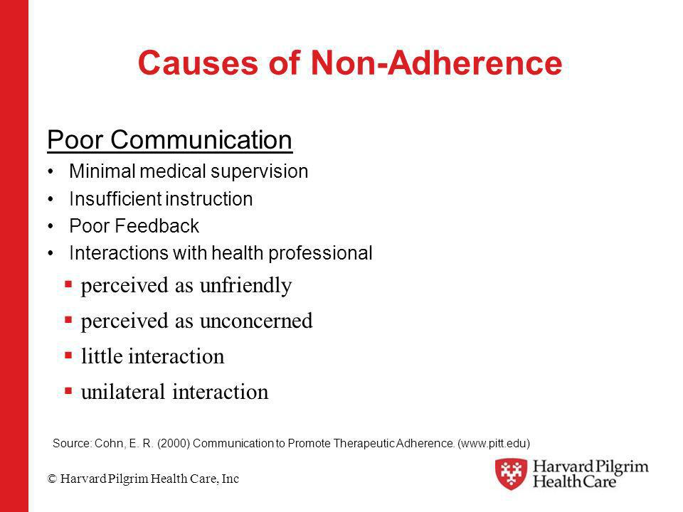 © Harvard Pilgrim Health Care, Inc Causes of Non-Adherence Poor Communication Minimal medical supervision Insufficient instruction Poor Feedback Interactions with health professional perceived as unfriendly perceived as unconcerned little interaction unilateral interaction Source: Cohn, E.