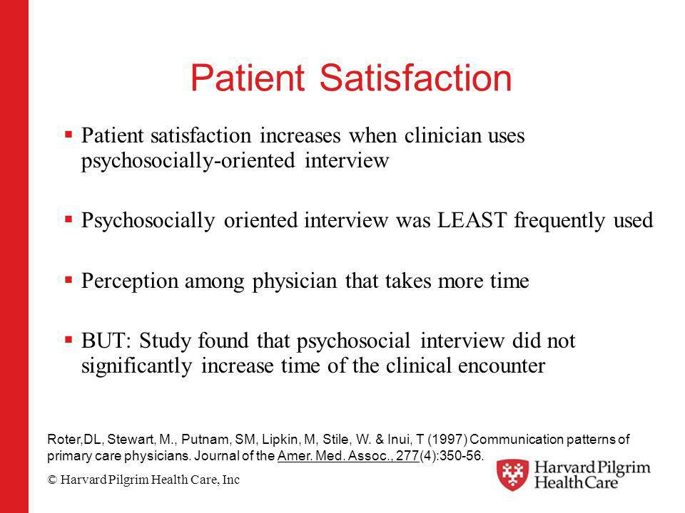 © Harvard Pilgrim Health Care, Inc Patient Satisfaction Patient satisfaction increases when clinician uses psychosocially-oriented interview Psychosocially oriented interview was LEAST frequently used Perception among physician that takes more time BUT: Study found that psychosocial interview did not significantly increase time of the clinical encounter Roter,DL, Stewart, M., Putnam, SM, Lipkin, M, Stile, W.