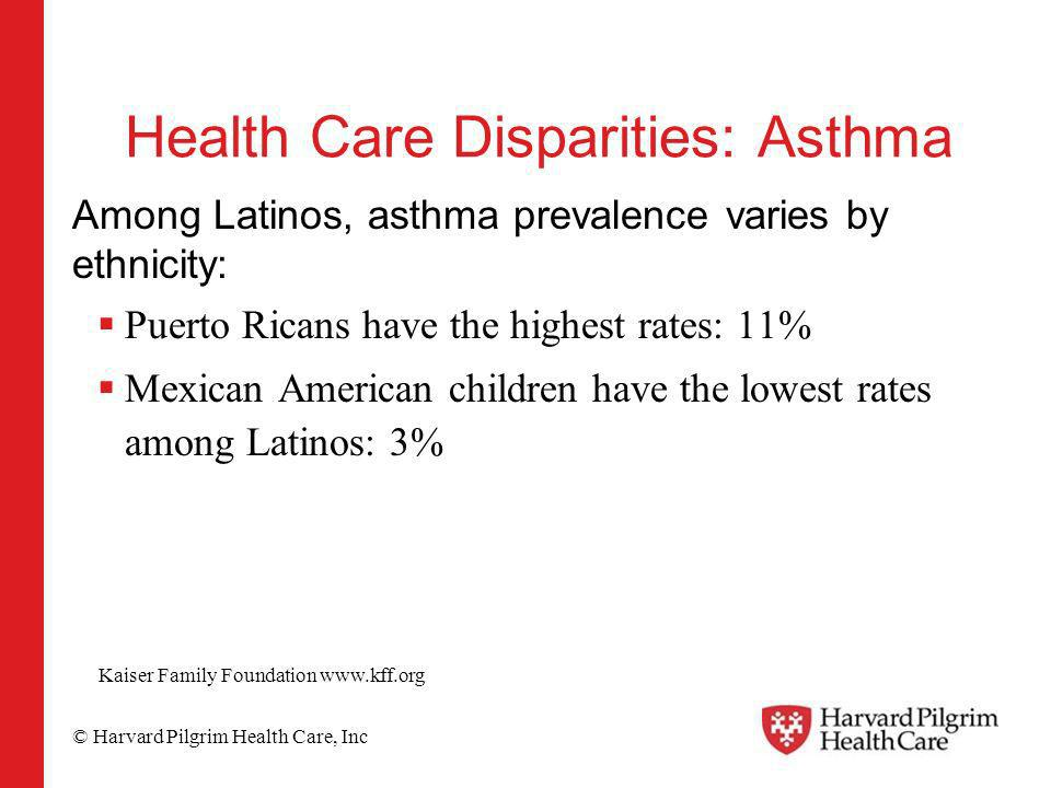 © Harvard Pilgrim Health Care, Inc Health Care Disparities: Asthma Among Latinos, asthma prevalence varies by ethnicity: Puerto Ricans have the highest rates: 11% Mexican American children have the lowest rates among Latinos: 3% Kaiser Family Foundation www.kff.org