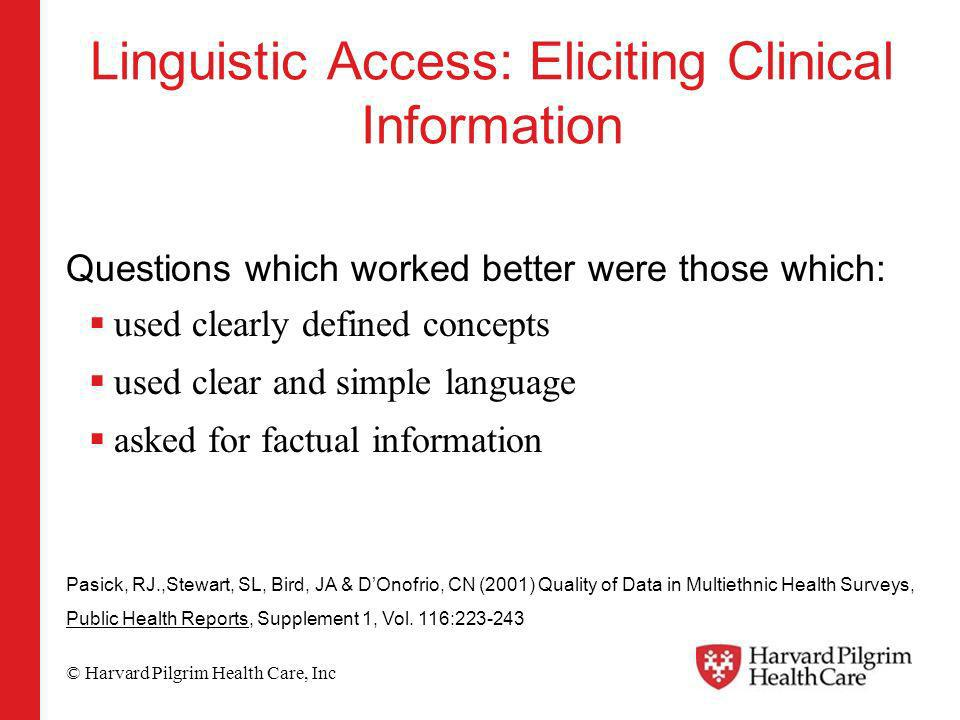 © Harvard Pilgrim Health Care, Inc Linguistic Access: Eliciting Clinical Information Questions which worked better were those which: used clearly defined concepts used clear and simple language asked for factual information Pasick, RJ.,Stewart, SL, Bird, JA & DOnofrio, CN (2001) Quality of Data in Multiethnic Health Surveys, Public Health Reports, Supplement 1, Vol.