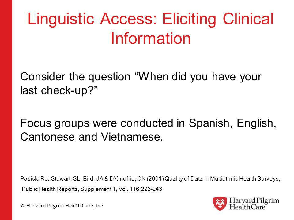 © Harvard Pilgrim Health Care, Inc Linguistic Access: Eliciting Clinical Information Consider the question When did you have your last check-up.