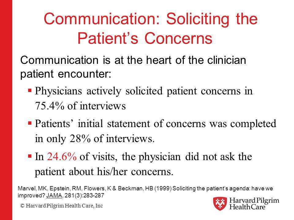 © Harvard Pilgrim Health Care, Inc Communication: Soliciting the Patients Concerns Communication is at the heart of the clinician patient encounter: Physicians actively solicited patient concerns in 75.4% of interviews Patients initial statement of concerns was completed in only 28% of interviews.