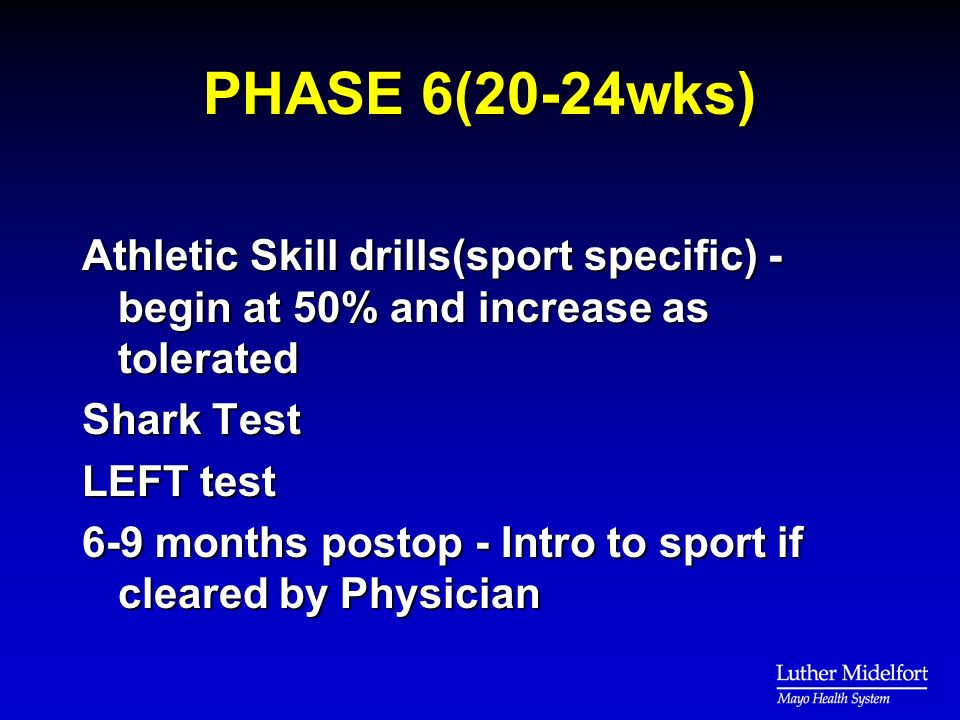 PHASE 6(20-24wks) Athletic Skill drills(sport specific) - begin at 50% and increase as tolerated Shark Test LEFT test 6-9 months postop - Intro to sport if cleared by Physician