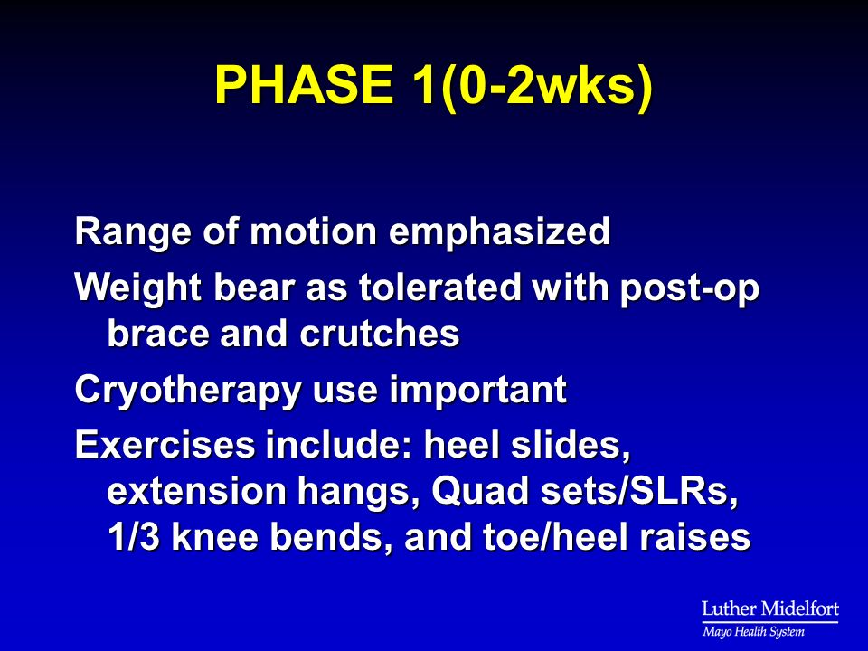 PHASE 1(0-2wks) Range of motion emphasized Weight bear as tolerated with post-op brace and crutches Cryotherapy use important Exercises include: heel slides, extension hangs, Quad sets/SLRs, 1/3 knee bends, and toe/heel raises