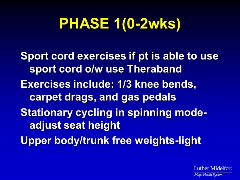 PHASE 1(0-2wks) Sport cord exercises if pt is able to use sport cord o/w use Theraband Exercises include: 1/3 knee bends, carpet drags, and gas pedals Stationary cycling in spinning mode- adjust seat height Upper body/trunk free weights-light