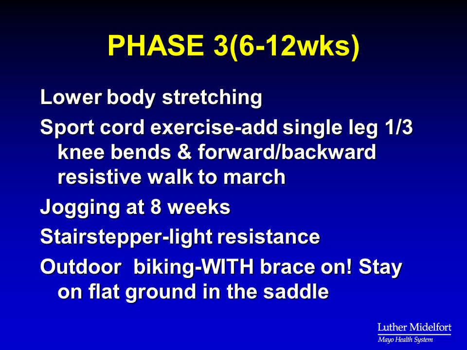 PHASE 3(6-12wks) Lower body stretching Sport cord exercise-add single leg 1/3 knee bends & forward/backward resistive walk to march Jogging at 8 weeks Stairstepper-light resistance Outdoor biking-WITH brace on.