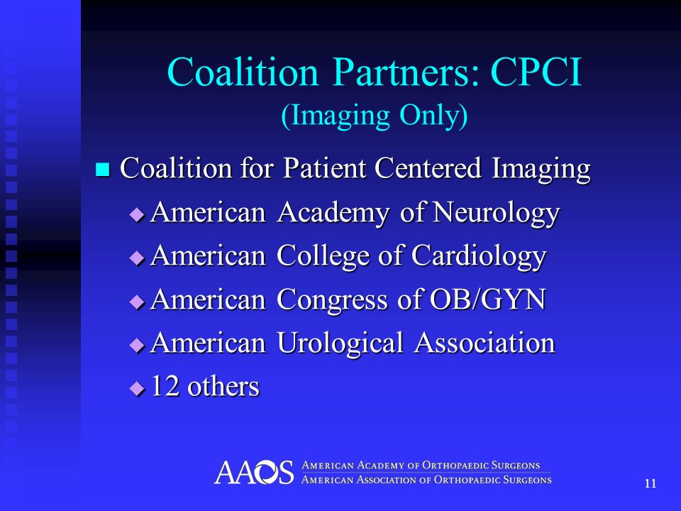 Coalition Partners: CPCI (Imaging Only) Coalition for Patient Centered Imaging Coalition for Patient Centered Imaging American Academy of Neurology American Academy of Neurology American College of Cardiology American College of Cardiology American Congress of OB/GYN American Congress of OB/GYN American Urological Association American Urological Association 12 others 12 others 11