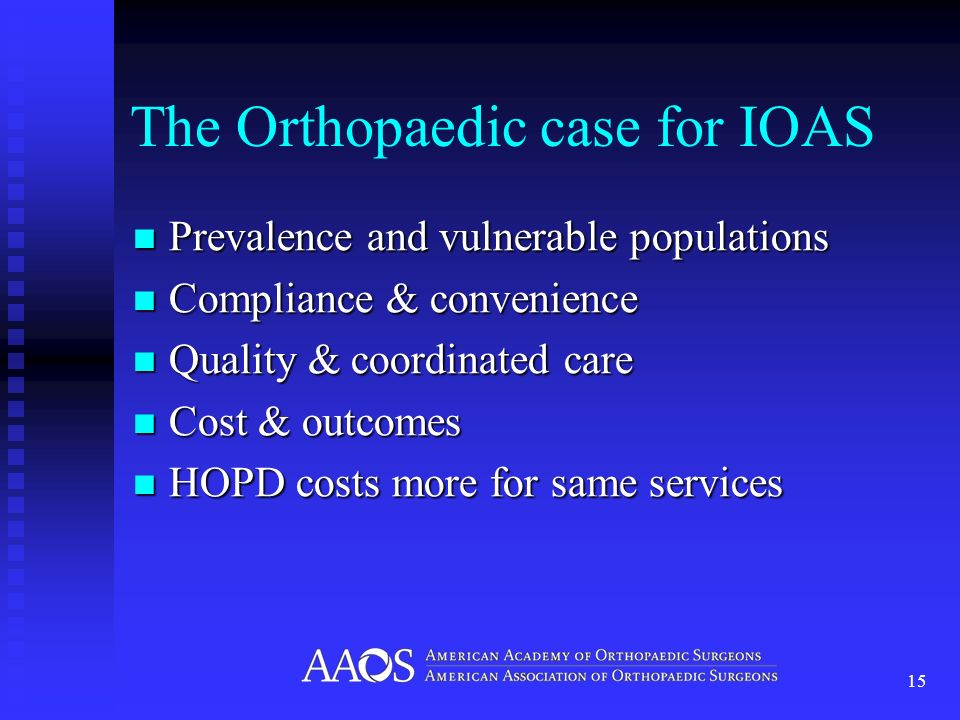 The Orthopaedic case for IOAS Prevalence and vulnerable populations Prevalence and vulnerable populations Compliance & convenience Compliance & convenience Quality & coordinated care Quality & coordinated care Cost & outcomes Cost & outcomes HOPD costs more for same services HOPD costs more for same services 15