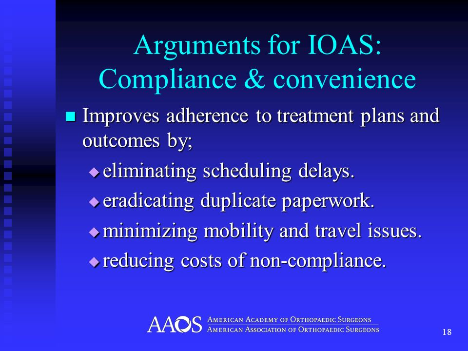 Arguments for IOAS: Compliance & convenience Improves adherence to treatment plans and outcomes by; Improves adherence to treatment plans and outcomes by; eliminating scheduling delays.