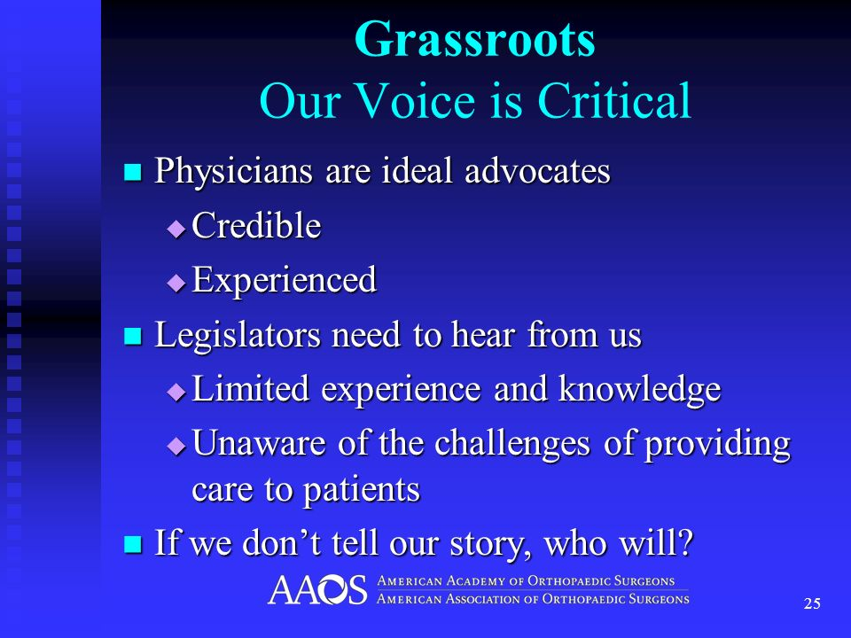 Grassroots Our Voice is Critical Physicians are ideal advocates Physicians are ideal advocates Credible Credible Experienced Experienced Legislators need to hear from us Legislators need to hear from us Limited experience and knowledge Limited experience and knowledge Unaware of the challenges of providing care to patients Unaware of the challenges of providing care to patients If we dont tell our story, who will.