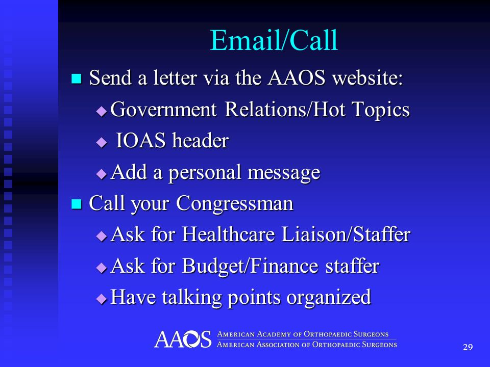 Email/Call Send a letter via the AAOS website: Send a letter via the AAOS website: Government Relations/Hot Topics Government Relations/Hot Topics IOAS header IOAS header Add a personal message Add a personal message Call your Congressman Call your Congressman Ask for Healthcare Liaison/Staffer Ask for Healthcare Liaison/Staffer Ask for Budget/Finance staffer Ask for Budget/Finance staffer Have talking points organized Have talking points organized 29