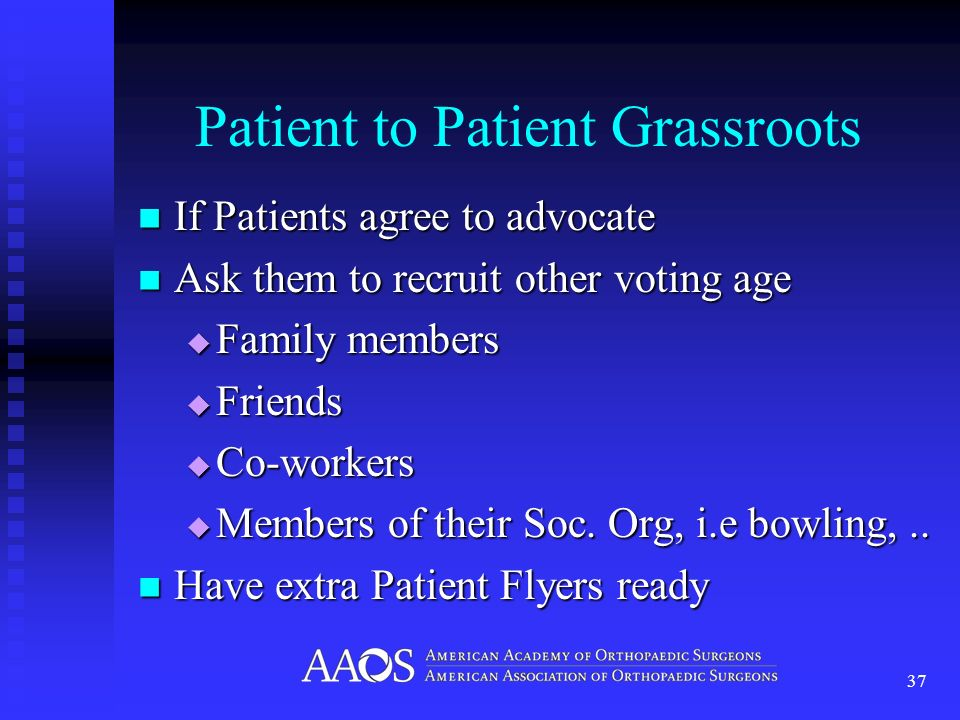 Patient to Patient Grassroots If Patients agree to advocate If Patients agree to advocate Ask them to recruit other voting age Ask them to recruit other voting age Family members Family members Friends Friends Co-workers Co-workers Members of their Soc.