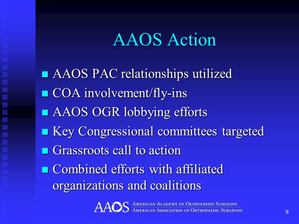 AAOS Action AAOS PAC relationships utilized AAOS PAC relationships utilized COA involvement/fly-ins COA involvement/fly-ins AAOS OGR lobbying efforts AAOS OGR lobbying efforts Key Congressional committees targeted Key Congressional committees targeted Grassroots call to action Grassroots call to action Combined efforts with affiliated organizations and coalitions Combined efforts with affiliated organizations and coalitions 9
