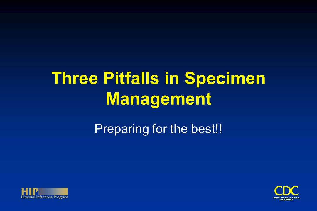 CENTERS FOR DISEASE CONTROL AND PREVENTION Three Pitfalls in Specimen Management Preparing for the best!!