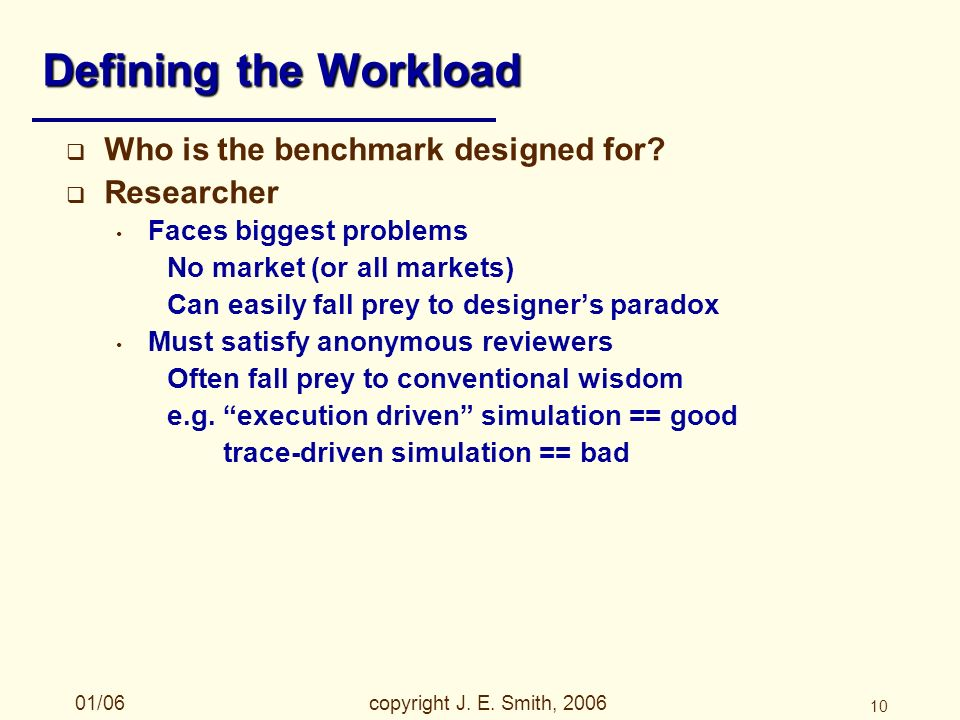 01/06copyright J. E. Smith, 2006 10 Defining the Workload Who is the benchmark designed for.