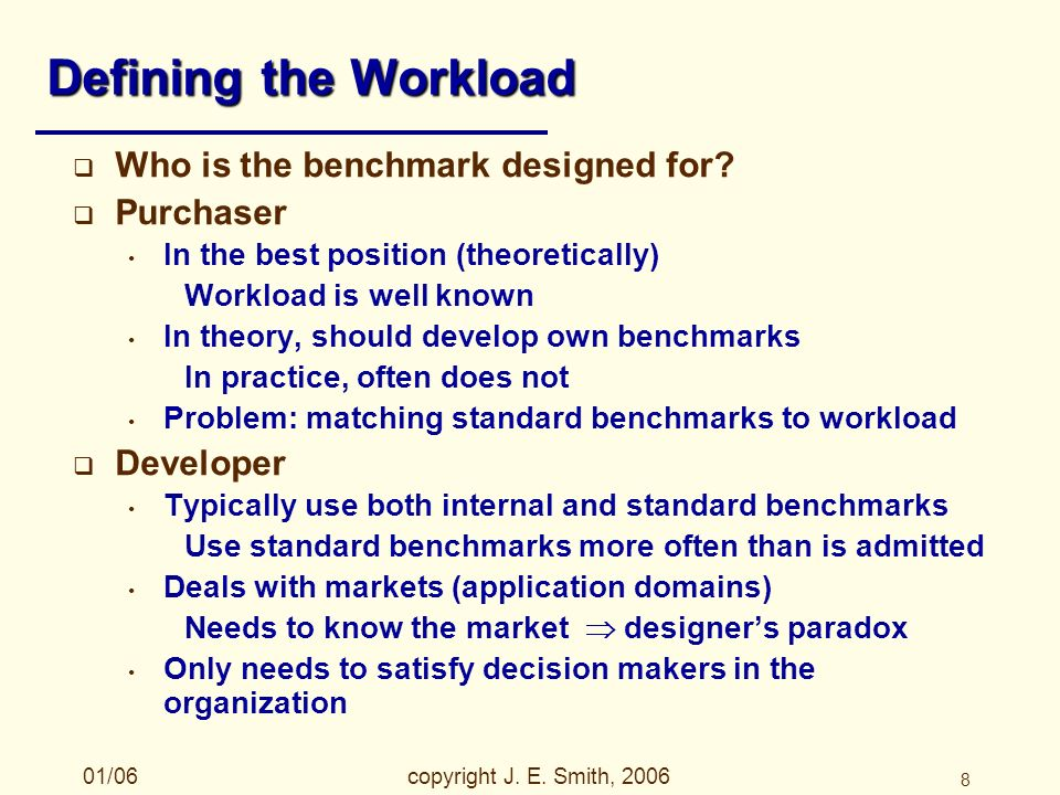 01/06copyright J. E. Smith, 2006 8 Defining the Workload Who is the benchmark designed for.