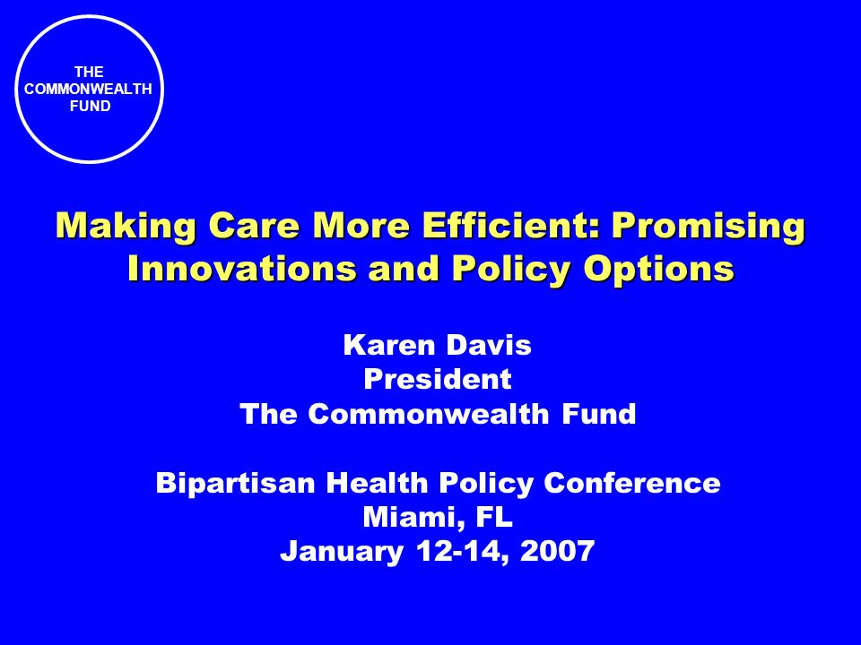 THE COMMONWEALTH FUND Making Care More Efficient: Promising Innovations and Policy Options Karen Davis President The Commonwealth Fund Bipartisan Health Policy Conference Miami, FL January 12-14, 2007